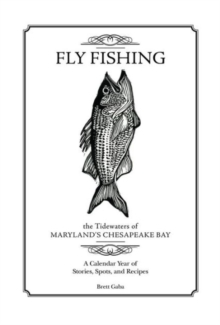 Fly Fishing the Tidewaters of Maryland's Chesapeake Bay : A Calendar Year of Stories, Spots, and Recipes, Hardback Book