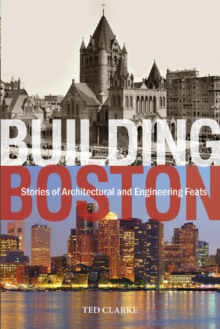 Building Boston : Stories of Architectural & Engineering Feats, Hardback Book