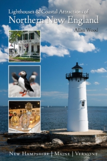Lighthouses and Coastal Attractions of Northern New England : New Hampshire, Maine, and Vermont, Paperback / softback Book