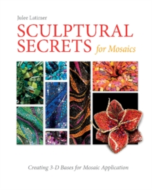 Sculptural Secrets for Mosaics: Creating 3-D Bases for Mosaic Application, Hardback Book