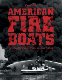 American Fireboats: The History of Waterborne Firefighting and Rescue in America, Hardback Book