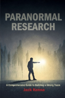 Paranormal Research : A Comprehensive Guide to Building a Strong Team, Hardback Book