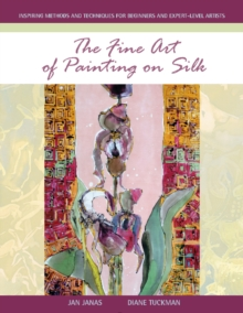 The Fine Art of Painting on Silk : Inspiring Methods and Techniques for Beginners and Expert-Level Artists, Paperback Book