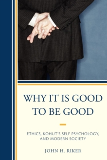 Why It Is Good to Be Good : Ethics, Kohut's Self Psychology, and Modern Society, Paperback / softback Book
