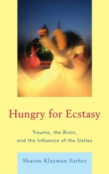 Hungry for Ecstasy : Trauma, the Brain, and the Influence of the Sixties, Hardback Book
