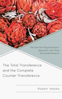 The Total Transference and the Complete Counter-Transference : The Kleinian Psychoanalytic Approach with More Disturbed Patients, Hardback Book