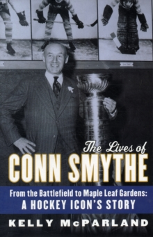 The Lives Of Conn Smythe : From the Battlefield to Maple Leaf Gardens: A Hockey Icon's Story, Hardback Book