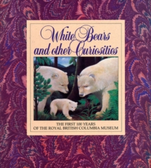 White Bears and Other Curiosities : The First 100 Years of the Royal British Columbia Museum, Paperback / softback Book