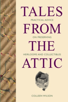 Tales from the Attic : Practical Advice on Preserving Heirlooms and Collectibles, Paperback / softback Book