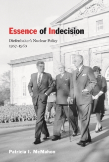 Essence of Indecision : Diefenbaker's Nuclear Policy, 1957-1963, Hardback Book
