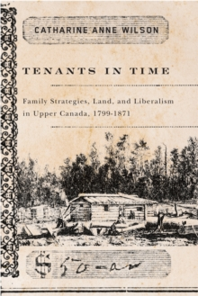 Tenants in Time : Family Strategies, Land, and Liberalism in Upper Canada, 1799-1871, Paperback / softback Book
