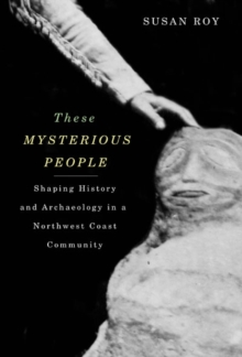 These Mysterious People : Shaping History and Archaeology in a Northwest Coast Community, Paperback / softback Book