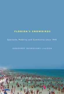 Florida's Snowbirds : Spectacle, Mobility, and Community since 1945, Paperback / softback Book