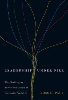 Leadership Under Fire, Second Edition : The Challenging Role of the Canadian University President, Hardback Book