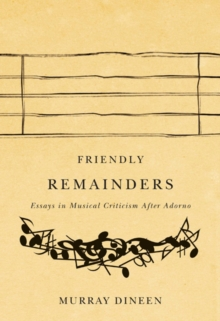Friendly Remainders : Essays in Music Criticism after Adorno, Paperback / softback Book