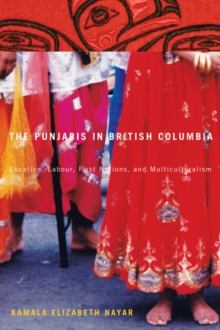 The Punjabis in British Columbia : Location, Labour, First Nations, and Multiculturalism, Paperback / softback Book