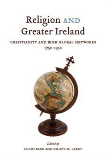 Religion and Greater Ireland : Christianity and Irish Global Networks, 1750-1950, Hardback Book