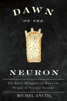 Dawn of the Neuron : The Early Struggles to Trace the Origin of Nervous Systems, Hardback Book