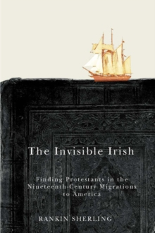 The Invisible Irish : Finding Protestants in the Nineteenth-Century Migrations to America, Hardback Book
