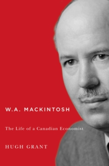 W.A. Mackintosh : The Life of a Canadian Economist, Hardback Book