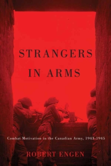 Strangers in Arms : Combat Motivation in the Canadian Army, 1943-1945, Hardback Book