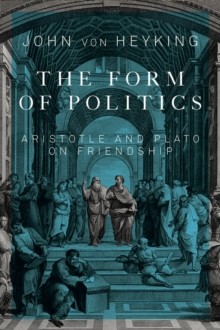 The Form of Politics : Aristotle and Plato on Friendship, Paperback / softback Book