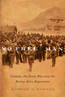 No Free Man : Canada, the Great War, and the Enemy Alien Experience, Hardback Book
