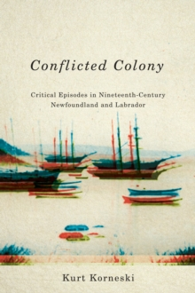 Conflicted Colony : Critical Episodes in Nineteenth-Century Newfoundland and Labrador, Hardback Book