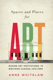 Spaces and Places for Art : Making Art Institutions in Western Canada, 1912-1990, Paperback / softback Book