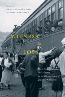 Witness to Loss : Race, Culpability, and Memory in the Dispossession of Japanese Canadians, Paperback / softback Book