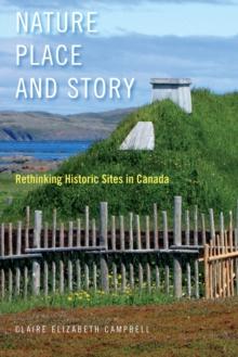 Nature, Place, and Story : Rethinking Historic Sites in Canada, Hardback Book