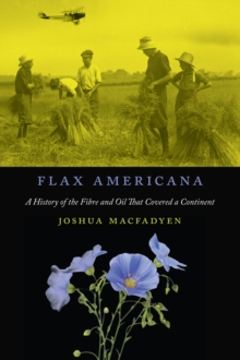 Flax Americana : A History of the Fibre and Oil that Covered a Continent, Hardback Book