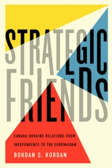 Strategic Friends : Canada-Ukraine Relations from Independence to the Euromaidan, Hardback Book