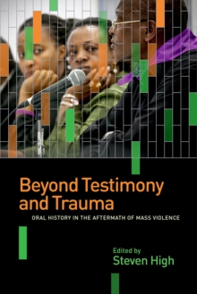 Beyond Testimony and Trauma : Oral History in the Aftermath of Mass Violence, Paperback Book