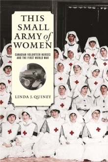 This Small Army of Women : Canadian Volunteer Nurses and the First World War, Paperback / softback Book