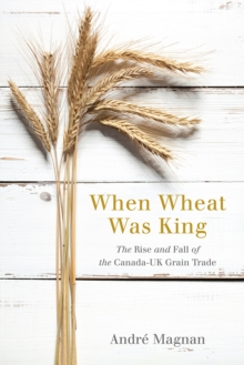 When Wheat Was King : The Rise and Fall of the Canada-UK Grain Trade, Hardback Book