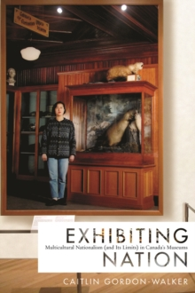 Exhibiting Nation : Multicultural Nationalism (and its Limits) in Canada's Museums, Hardback Book