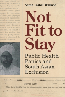 Not Fit to Stay : Public Health Panics and South Asian Exclusion, Hardback Book