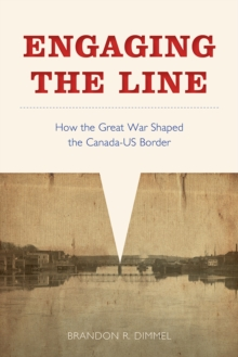 Engaging the Line : How the Great War Shaped the Canada-US Border, Hardback Book