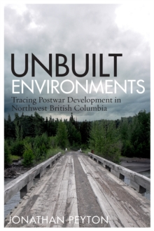 Unbuilt Environments : Tracing Postwar Development in Northwest British Columbia, Hardback Book