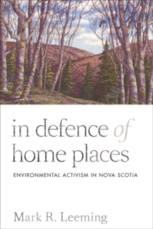 In Defence of Home Places : Environmental Activism in Nova Scotia, Paperback / softback Book
