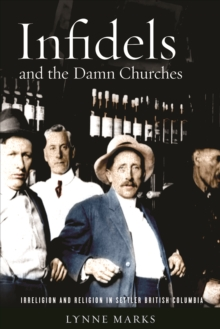 Infidels and the Damn Churches : Irreligion and Religion in Settler British Columbia, Hardback Book