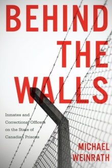 Behind the Walls : Inmates and Correctional Officers on the State of Canadian Prisons, Hardback Book