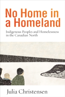 No Home in a Homeland : Indigenous Peoples and Homelessness in the Canadian North, Paperback / softback Book