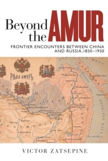 Beyond the Amur : Frontier Encounters between China and Russia, 1850-1930, Hardback Book