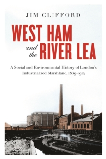 West Ham and the River Lea : A Social and Environmental History of London's Industrialized Marshland, 1839-1914, Paperback / softback Book