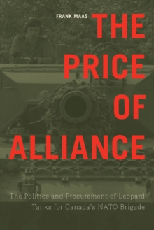 The Price of Alliance : The Politics and Procurement of Leopard Tanks for Canada's NATO Brigade, Hardback Book
