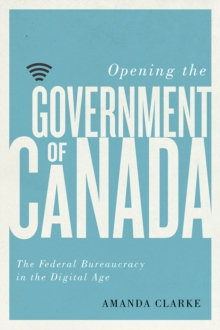 Opening the Government of Canada : The Federal Bureaucracy in the Digital Age, Hardback Book
