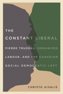 The Constant Liberal : Pierre Trudeau, Organized Labour, and the Canadian Social Democratic Left, Paperback / softback Book