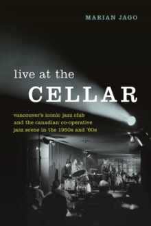 Live at The Cellar : Vancouver's Iconic Jazz Club and the Canadian Co-operative Jazz Scene in the 1950s and `60s, Hardback Book